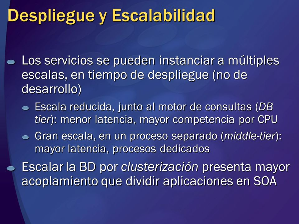 Los servicios se pueden instanciar a múltiples escalas, en tiempo de despliegue (no de desarrollo) Escala reducida, junto al motor de consultas (DB ti