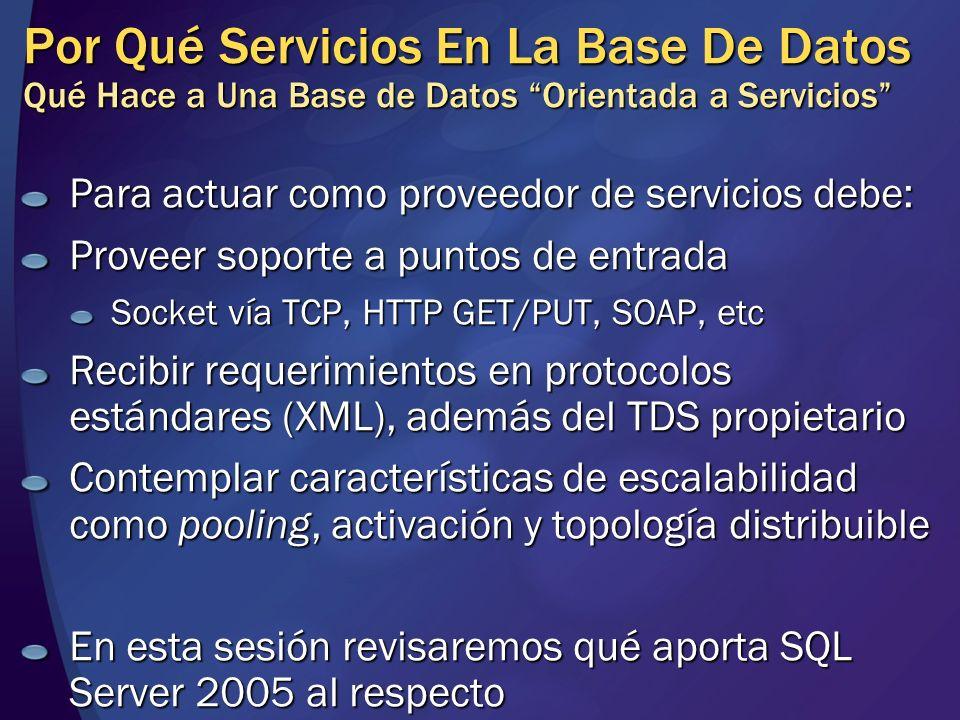 Interfaz in-process Integración de CLR Tipos de Conexión Capa de la API (interfaz pública, validación y políticas de alto nivel) Conexión en contexto Acceso a datos simétrico En el motor de datos: menos latencia porque se accede in process, pero mayor competencia por CPU Fuera del motor: mayor latencia aunque servidor se enfoca en acceso a datos y a procesar mensajes para SOA Seguridad SAFE: restringido a CLR EXTERNAL_ACCESS: acceso a recursos del SO y de la red pero no unsafe UNSAFE: sin restricciones (como extended stored procedures) Protocolo lado cliente (TDS, SQL Server) Conexión regular Transporte lado cliente (TCP, Named pipes, etc) Transp.