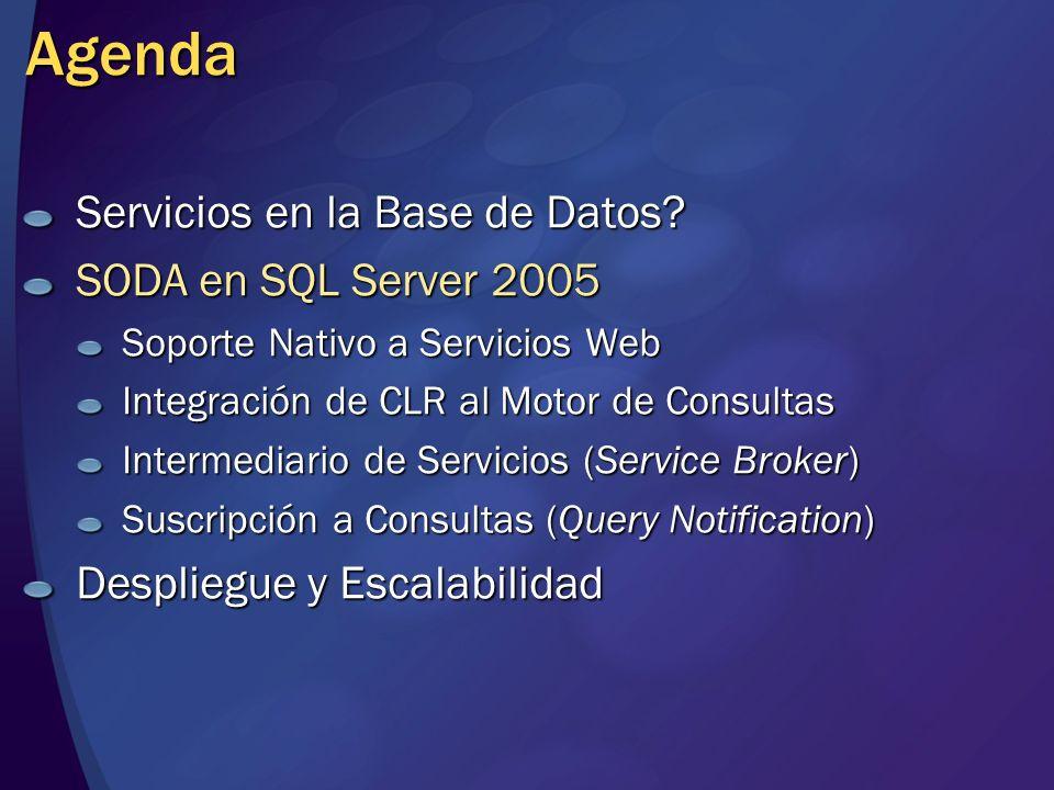 Arquitectura de Base de Datos Orientada a Servicios en SQL 2005 Soporte Nativo a Servicios Web SP y funciones como [WebMethod] Integración de CLR al Motor de Consultas Contenedor para incluir extensiones.NET, lado a lado con T-SQL Intermediario de Servicios (Service Broker) Cola transaccional expuesta como servicio (más que orientada a mensajes) Suscripción a Consultas (Query Notification) La BD notifica cambios a otros procesos