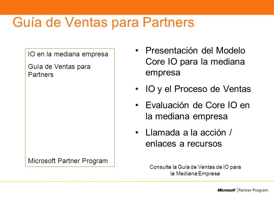 Guía de Ventas para Partners Presentación del Modelo Core IO para la mediana empresa IO y el Proceso de Ventas Evaluación de Core IO en la mediana empresa Llamada a la acción / enlaces a recursos Consulte la Guía de Ventas de IO para la Mediana Empresa IO en la mediana empresa Guía de Ventas para Partners Microsoft Partner Program
