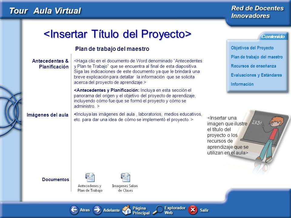 AtrasAtras AdelanteAdelante Página Principal SalirSalir Objetivos del Proyecto Red de Docentes Innovadores Plan de trabajo del maestro Evaluaciones y