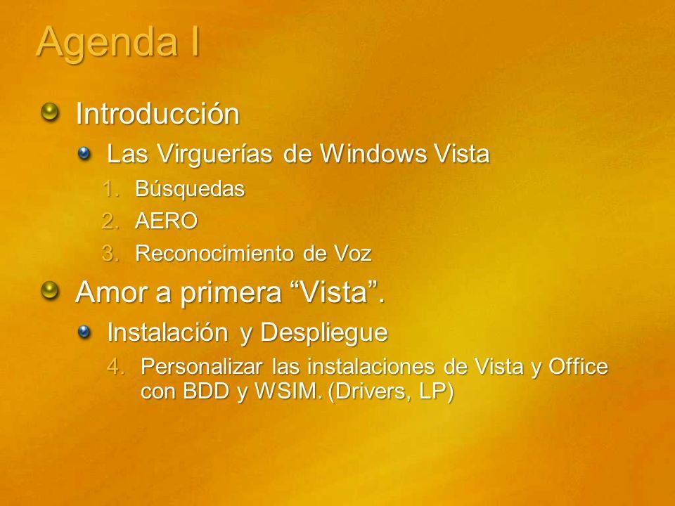Agenda I Introducción Las Virguerías de Windows Vista 1.Búsquedas 2.AERO 3.Reconocimiento de Voz Amor a primera Vista. Instalación y Despliegue 4.Pers