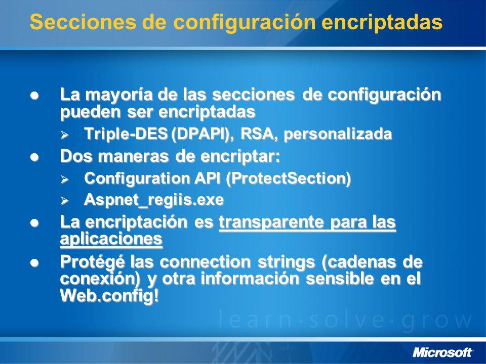 Secciones de configuración encriptadas La mayoría de las secciones de configuración pueden ser encriptadas La mayoría de las secciones de configuración pueden ser encriptadas Triple-DES (DPAPI), RSA, personalizada Triple-DES (DPAPI), RSA, personalizada Dos maneras de encriptar: Dos maneras de encriptar: Configuration API (ProtectSection) Configuration API (ProtectSection) Aspnet_regiis.exe Aspnet_regiis.exe La encriptación es transparente para las aplicaciones La encriptación es transparente para las aplicaciones Protégé las connection strings (cadenas de conexión) y otra información sensible en el Web.config.