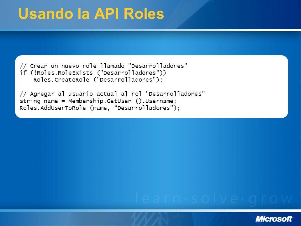 Usando la API Roles // Crear un nuevo role llamado Desarrolladores if (!Roles.RoleExists ( Desarrolladores )) Roles.CreateRole ( Desarrolladores ); // Agregar al usuario actual al rol Desarrolladores string name = Membership.GetUser ().Username; Roles.AddUserToRole (name, Desarrolladores );