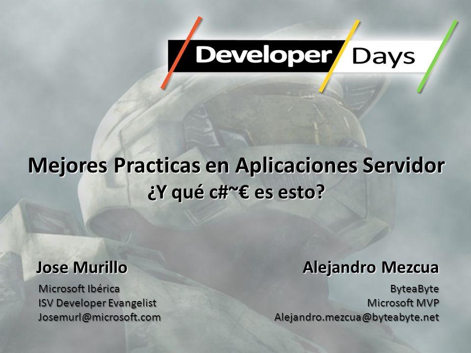 Mejores Practicas en Aplicaciones Servidor ¿Y qué c#~ es esto? Alejandro Mezcua ByteaByte Microsoft MVP Alejandro.mezcua@byteabyte.net Jose Murillo Mi