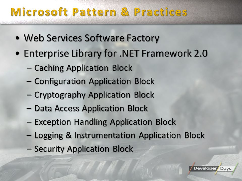 Web Services Software FactoryWeb Services Software Factory Enterprise Library for.NET Framework 2.0Enterprise Library for.NET Framework 2.0 –Caching Application Block –Configuration Application Block –Cryptography Application Block –Data Access Application Block –Exception Handling Application Block –Logging & Instrumentation Application Block –Security Application Block
