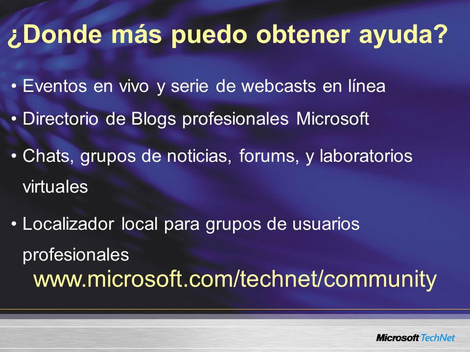 Eventos en vivo y serie de webcasts en línea Directorio de Blogs profesionales Microsoft Chats, grupos de noticias, forums, y laboratorios virtuales Localizador local para grupos de usuarios profesionales ¿Donde más puedo obtener ayuda.