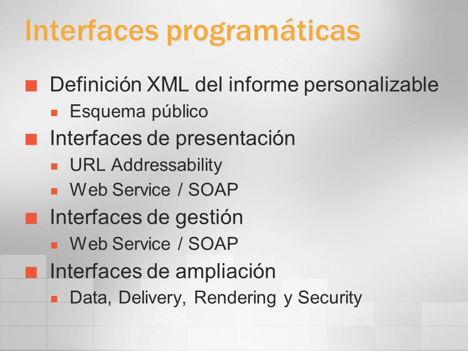 Interfaces programáticas Definición XML del informe personalizable Esquema público Interfaces de presentación URL Addressability Web Service / SOAP In
