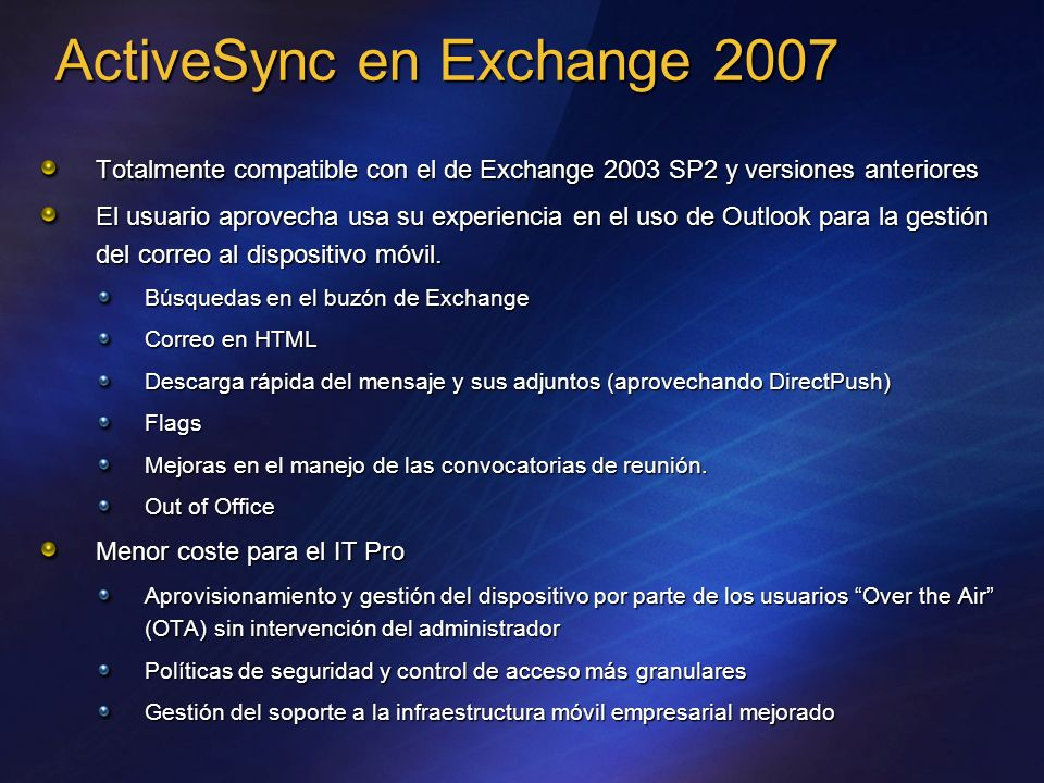 ActiveSync en Exchange 2007 Totalmente compatible con el de Exchange 2003 SP2 y versiones anteriores El usuario aprovecha usa su experiencia en el uso