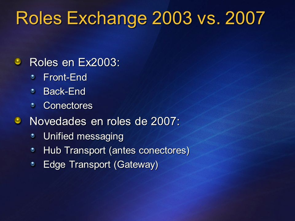Roles Exchange 2003 vs. 2007 Roles en Ex2003: Front-EndBack-EndConectores Novedades en roles de 2007: Unified messaging Hub Transport (antes conectore