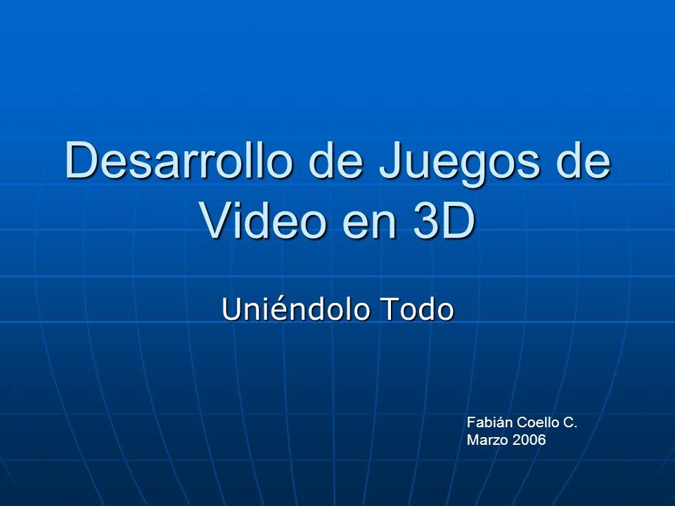 Desarrollo de Juegos de Video en 3D Uniéndolo Todo Fabián Coello C. Marzo 2006
