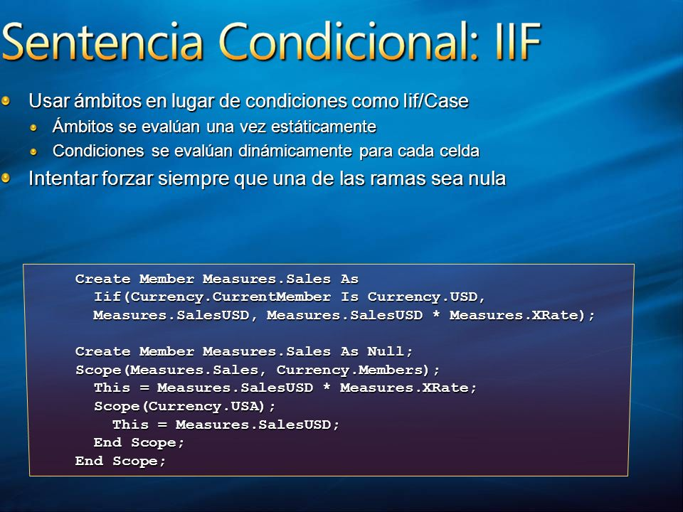 Usar ámbitos en lugar de condiciones como Iif/Case Ámbitos se evalúan una vez estáticamente Condiciones se evalúan dinámicamente para cada celda Intentar forzar siempre que una de las ramas sea nula Create Member Measures.Sales As Iif(Currency.CurrentMember Is Currency.USD, Iif(Currency.CurrentMember Is Currency.USD, Measures.SalesUSD, Measures.SalesUSD * Measures.XRate); Measures.SalesUSD, Measures.SalesUSD * Measures.XRate); Create Member Measures.Sales As Null; Scope(Measures.Sales, Currency.Members); This = Measures.SalesUSD * Measures.XRate; This = Measures.SalesUSD * Measures.XRate; Scope(Currency.USA); Scope(Currency.USA); This = Measures.SalesUSD; This = Measures.SalesUSD; End Scope; End Scope; End Scope;