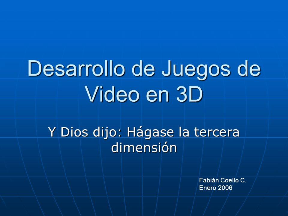 Desarrollo de Juegos de Video en 3D Y Dios dijo: Hágase la tercera dimensión Fabián Coello C. Enero 2006