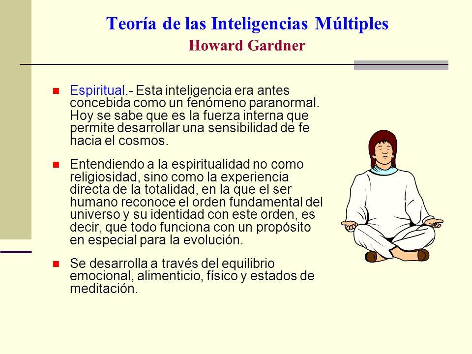 Teoría de las Inteligencias Múltiples Howard Gardner Espiritual.- Esta inteligencia era antes concebida como un fenómeno paranormal. Hoy se sabe que e
