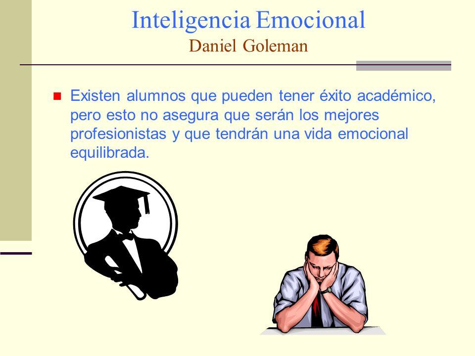 Inteligencia Emocional Daniel Goleman Existen alumnos que pueden tener éxito académico, pero esto no asegura que serán los mejores profesionistas y qu
