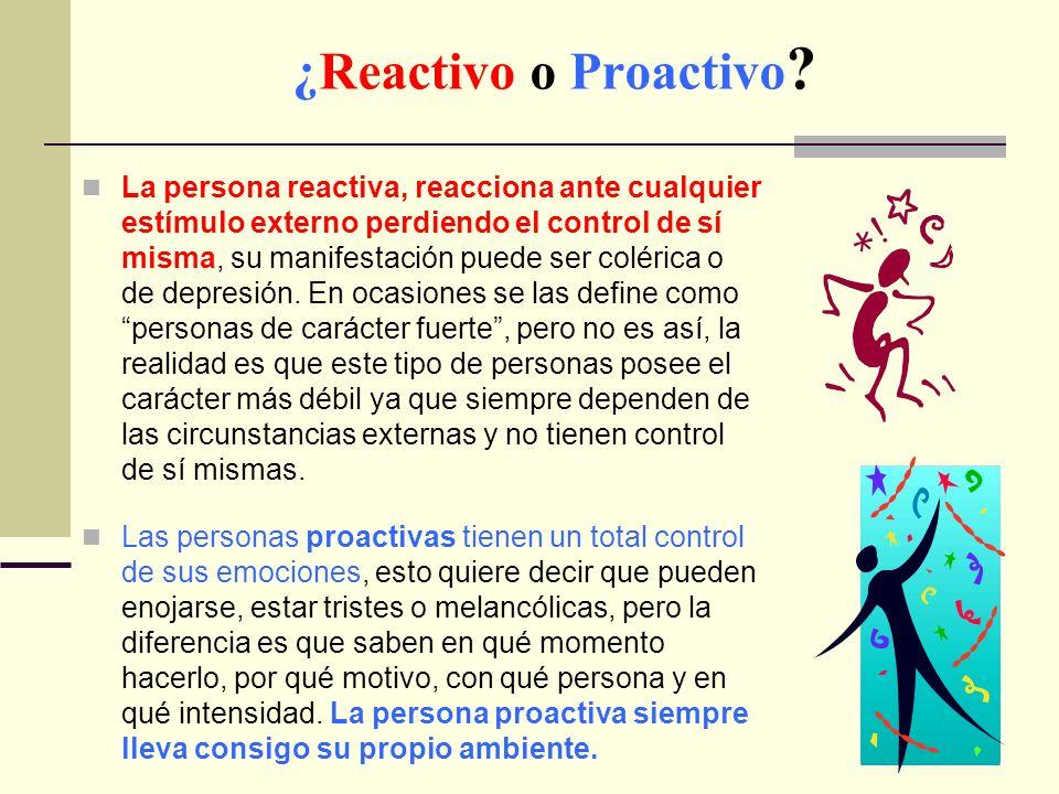 ¿Reactivo o Proactivo ? La persona reactiva, reacciona ante cualquier estímulo externo perdiendo el control de sí misma, su manifestación puede ser co