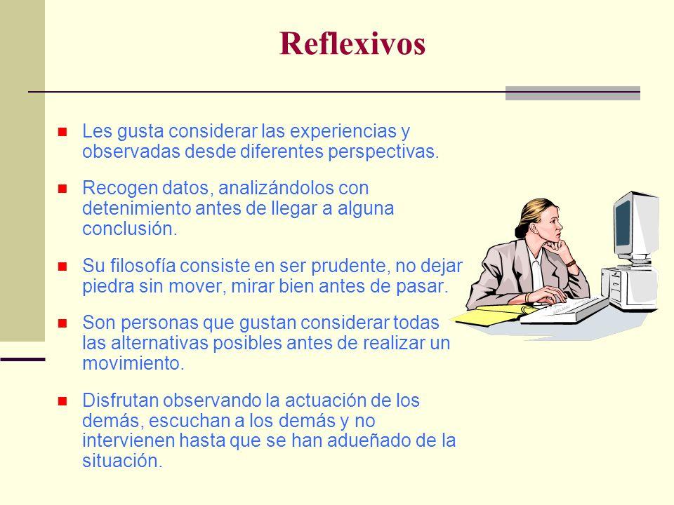 Reflexivos Les gusta considerar las experiencias y observadas desde diferentes perspectivas. Recogen datos, analizándolos con detenimiento antes de ll