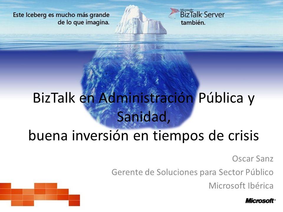 BizTalk en Administración Pública y Sanidad, buena inversión en tiempos de crisis Oscar Sanz Gerente de Soluciones para Sector Público Microsoft Ibéri