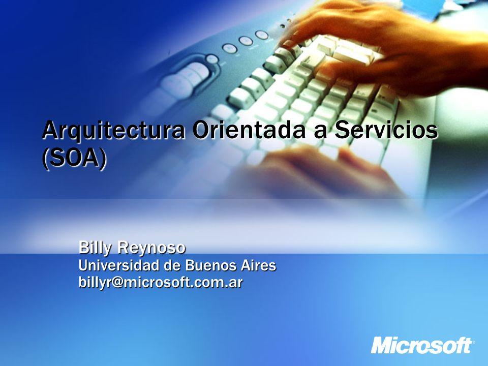 Arquitectura Orientada a Servicios (SOA) Billy Reynoso Universidad de Buenos Aires billyr@microsoft.com.ar
