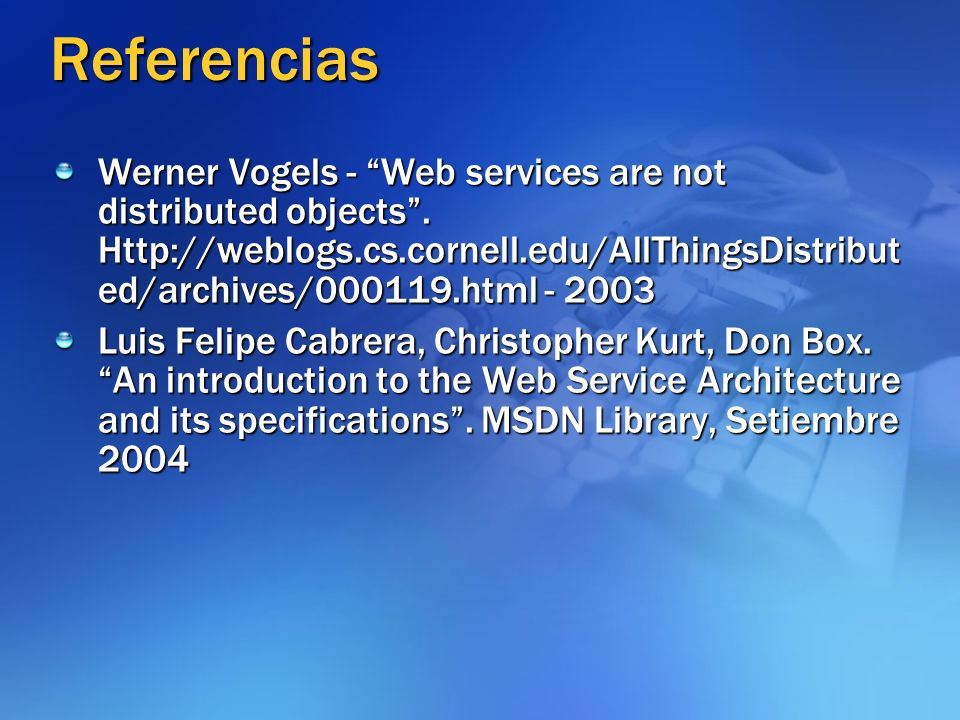 Referencias Werner Vogels - Web services are not distributed objects. Http://weblogs.cs.cornell.edu/AllThingsDistribut ed/archives/000119.html - 2003