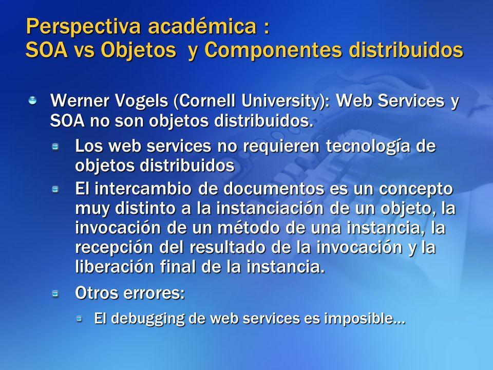 Perspectiva académica : SOA vs Objetos y Componentes distribuidos Werner Vogels (Cornell University): Web Services y SOA no son objetos distribuidos.