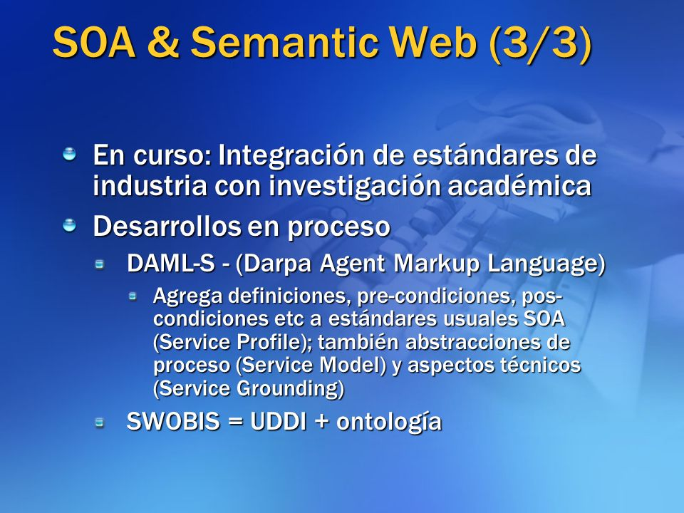 SOA & Semantic Web (3/3) En curso: Integración de estándares de industria con investigación académica Desarrollos en proceso DAML-S - (Darpa Agent Mar