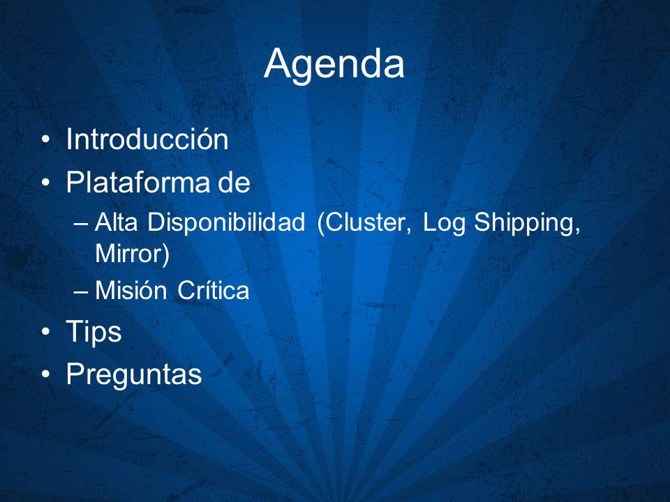 Agenda Introducción Plataforma de –Alta Disponibilidad (Cluster, Log Shipping, Mirror) –Misión Crítica Tips Preguntas