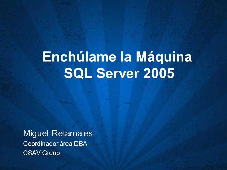 Enchúlame la Máquina SQL Server 2005 Miguel Retamales Coordinador área DBA CSAV Group