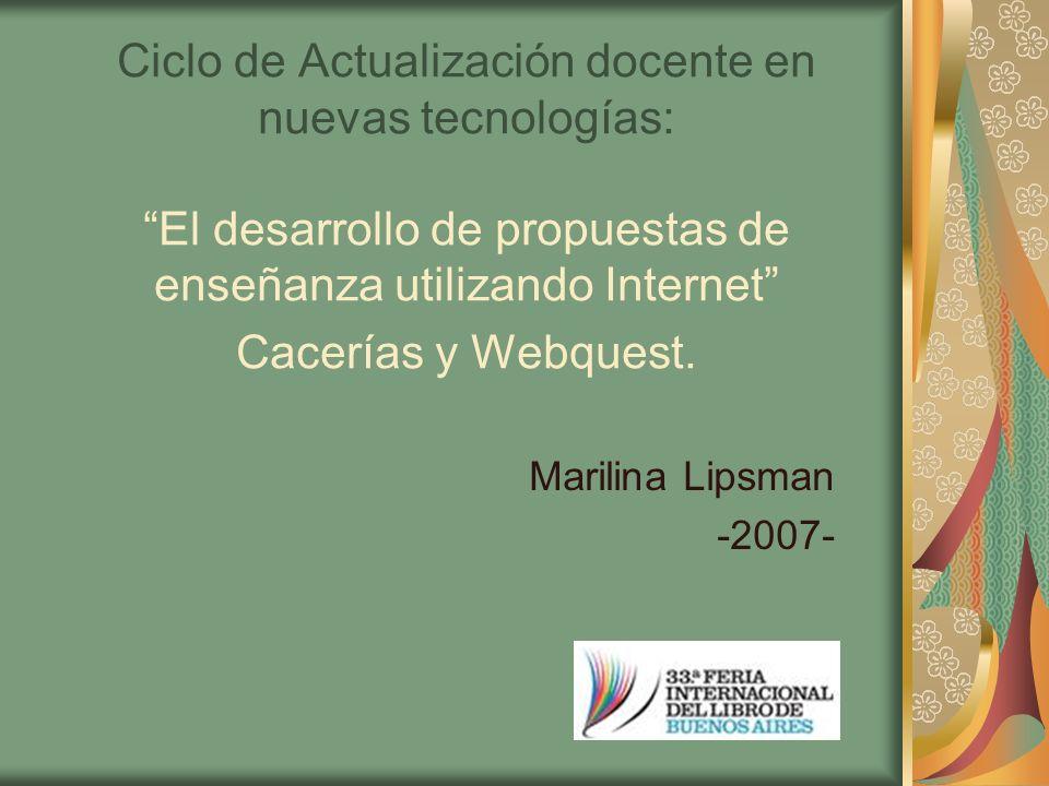 Ciclo de Actualización docente en nuevas tecnologías: El desarrollo de propuestas de enseñanza utilizando Internet Cacerías y Webquest. Marilina Lipsm