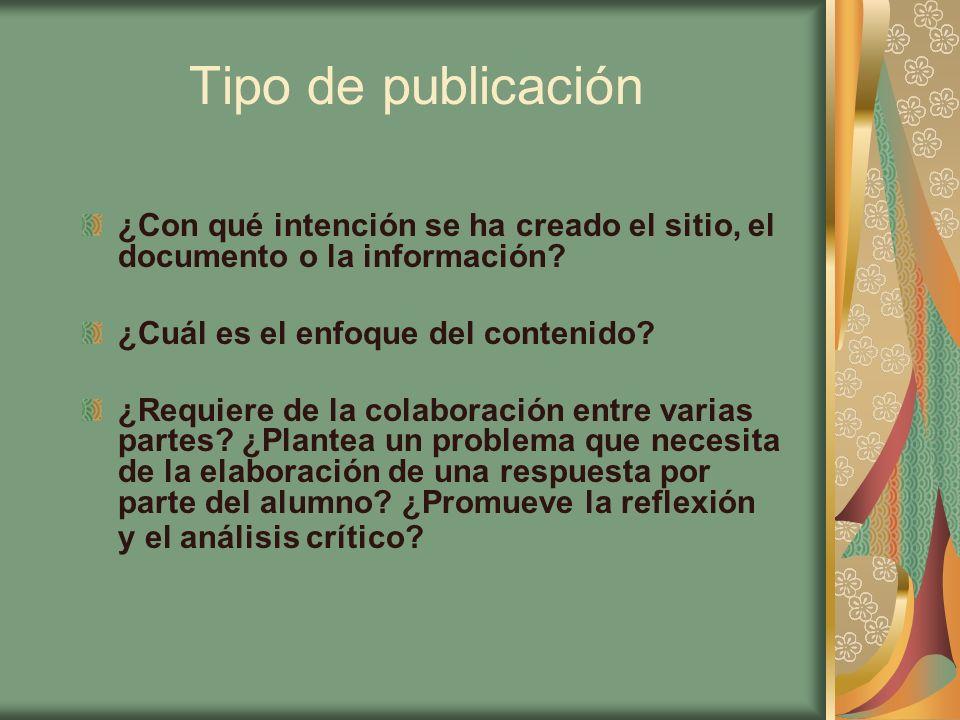 Tipo de publicación ¿Con qué intención se ha creado el sitio, el documento o la información? ¿Cuál es el enfoque del contenido? ¿Requiere de la colabo
