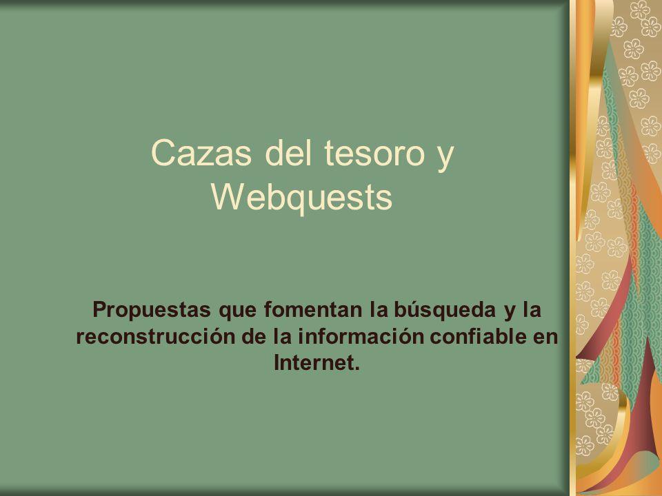 Cazas del tesoro y Webquests Propuestas que fomentan la búsqueda y la reconstrucción de la información confiable en Internet.