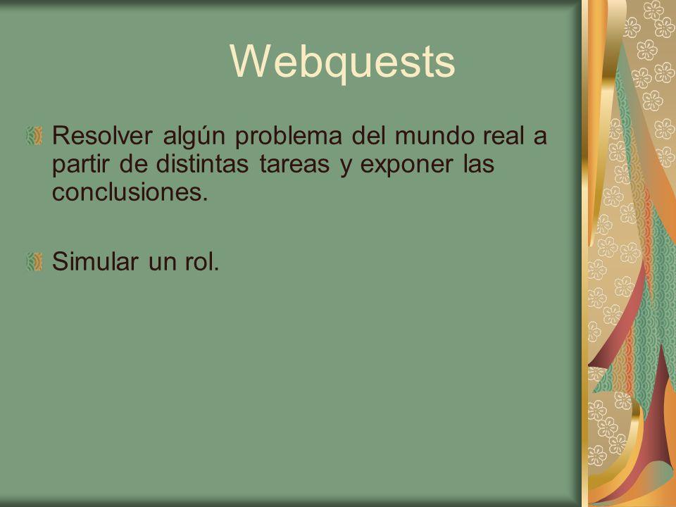Webquests Resolver algún problema del mundo real a partir de distintas tareas y exponer las conclusiones. Simular un rol.
