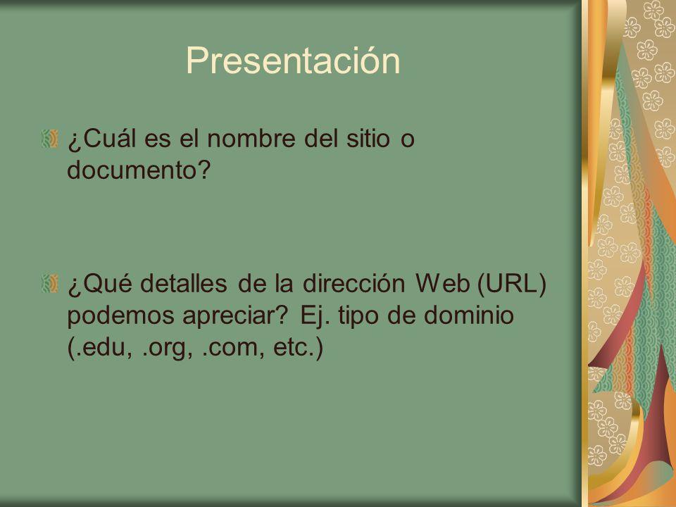 Presentación ¿Cuál es el nombre del sitio o documento? ¿Qué detalles de la dirección Web (URL) podemos apreciar? Ej. tipo de dominio (.edu,.org,.com,