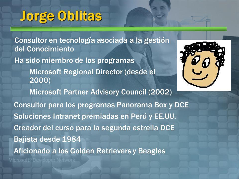 Jorge Oblitas Consultor en tecnología asociada a la gestión del Conocimiento Ha sido miembro de los programas Microsoft Regional Director (desde el 2000) Microsoft Partner Advisory Council (2002) Consultor para los programas Panorama Box y DCE Soluciones Intranet premiadas en Perú y EE.UU.