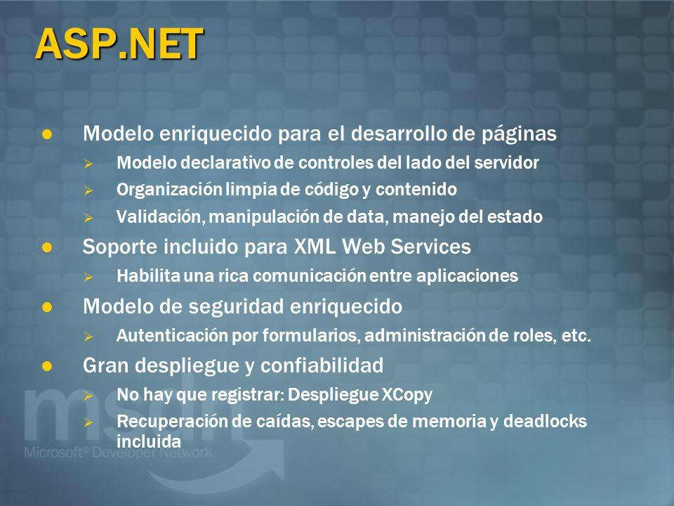 ASP.NET Modelo enriquecido para el desarrollo de páginas Modelo declarativo de controles del lado del servidor Organización limpia de código y contenido Validación, manipulación de data, manejo del estado Soporte incluido para XML Web Services Habilita una rica comunicación entre aplicaciones Modelo de seguridad enriquecido Autenticación por formularios, administración de roles, etc.