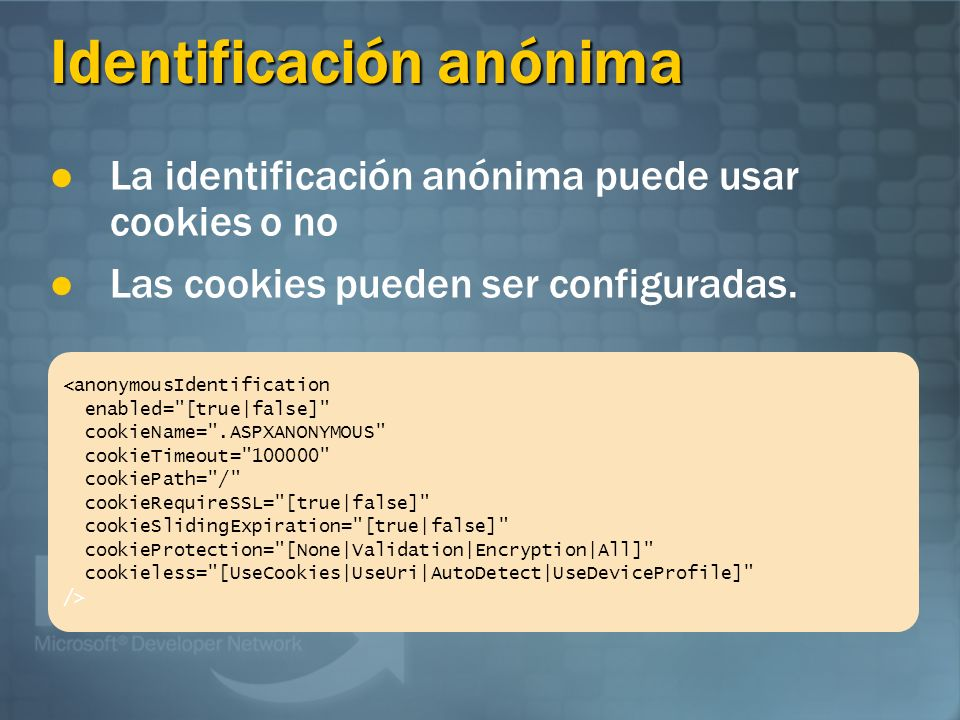 Identificación anónima <anonymousIdentification enabled= [true|false] cookieName= .ASPXANONYMOUS cookieTimeout= 100000 cookiePath= / cookieRequireSSL= [true|false] cookieSlidingExpiration= [true|false] cookieProtection= [None|Validation|Encryption|All] cookieless= [UseCookies|UseUri|AutoDetect|UseDeviceProfile] /> La identificación anónima puede usar cookies o no Las cookies pueden ser configuradas.
