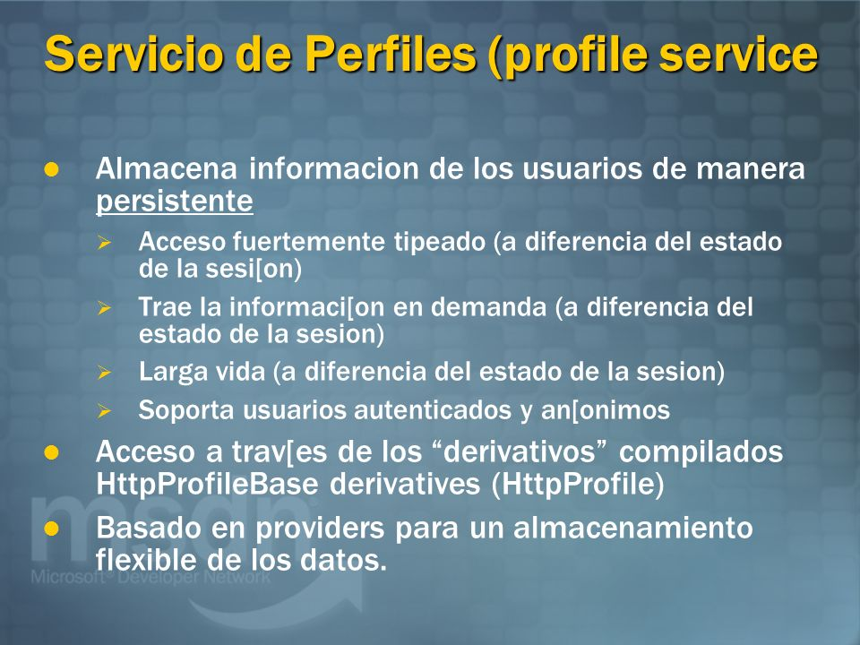 Servicio de Perfiles (profile service Almacena informacion de los usuarios de manera persistente Acceso fuertemente tipeado (a diferencia del estado de la sesi[on) Trae la informaci[on en demanda (a diferencia del estado de la sesion) Larga vida (a diferencia del estado de la sesion) Soporta usuarios autenticados y an[onimos Acceso a trav[es de los derivativos compilados HttpProfileBase derivatives (HttpProfile) Basado en providers para un almacenamiento flexible de los datos.