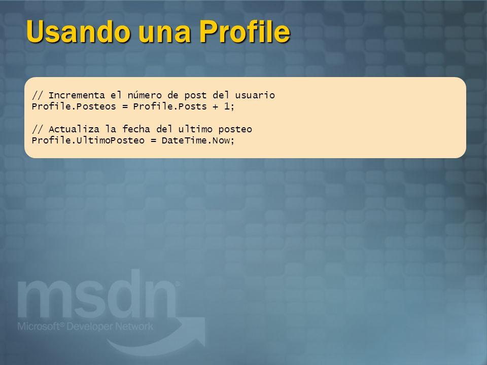 Accediendo al profile de otro usuario Profile.nombredepropiedad está referido al usuario actual Usar Profile.GetProfile (NombredeUsuario) para acceder a los perfiles de otros usuarios // Obteniendo una referencia al profile de Brandon HttpProfile profile = Profile.GetProfile (Brandon ); // Aumentamos el n[umero de posteos de Brandon profile.Posteos = profile.Posteos + 1; // Actualizar la fecha del[utimo posteo profile.ultimoposteo = DateTime.Now;