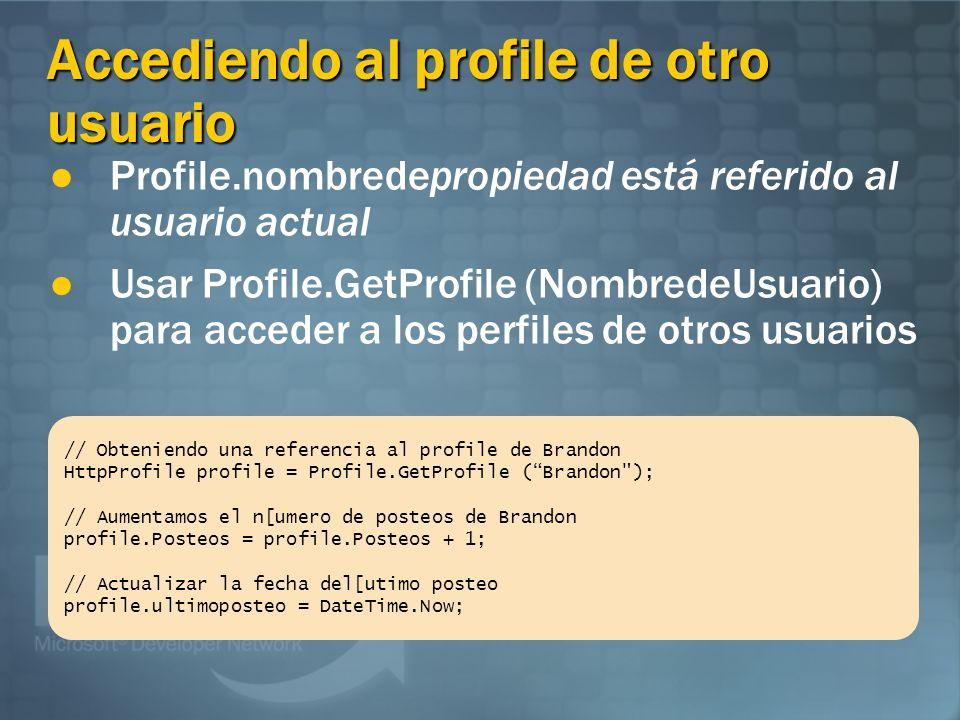 Accediendo al profile desde un componente externo La propiedad Profile es válida sólo en clases generadas por ASP.NET (ASPX, ASAX, etc.) Usar la propiedad HttpContext.Profile para acceder a los profiles desde un componente externo // Lee la propiedad Nick del usuario actual string MiNick = Profile.Nick; // Lee la proiedad Nick el usuario actual en un componente externo // property in an external component string MiNick= (string) HttpContext.Current.Profile[nick ];
