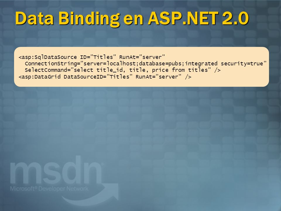 Data Binding en ASP.NET 2.0 <asp:SqlDataSource ID= Titles RunAt= server ConnectionString= server=localhost;database=pubs;integrated security=true SelectCommand= select title_id, title, price from titles />