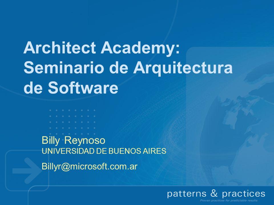 Architect Academy: Seminario de Arquitectura de Software Billy Reynoso UNIVERSIDAD DE BUENOS AIRES Billyr@microsoft.com.ar