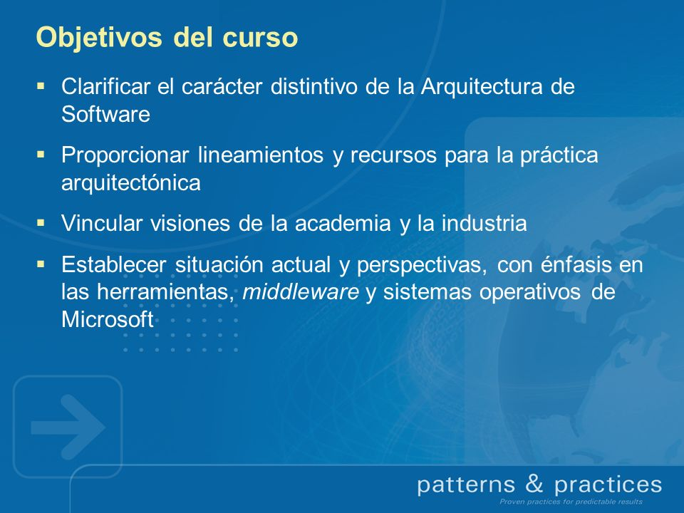 Objetivos del curso Clarificar el carácter distintivo de la Arquitectura de Software Proporcionar lineamientos y recursos para la práctica arquitectón