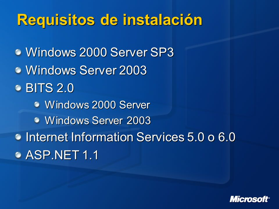 Requisitos de instalación Windows 2000 Server SP3 Windows Server 2003 BITS 2.0 Windows 2000 Server Windows Server 2003 Internet Information Services 5