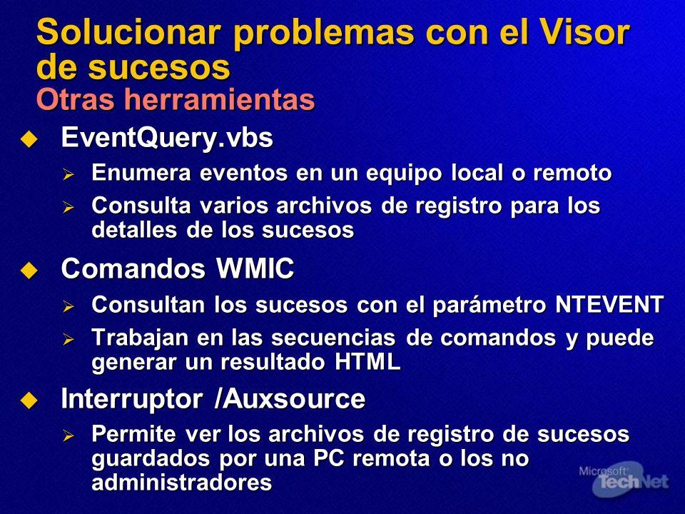 Solucionar problemas con el Visor de sucesos Otras herramientas EventQuery.vbs EventQuery.vbs Enumera eventos en un equipo local o remoto Enumera eventos en un equipo local o remoto Consulta varios archivos de registro para los detalles de los sucesos Consulta varios archivos de registro para los detalles de los sucesos Comandos WMIC Comandos WMIC Consultan los sucesos con el parámetro NTEVENT Consultan los sucesos con el parámetro NTEVENT Trabajan en las secuencias de comandos y puede generar un resultado HTML Trabajan en las secuencias de comandos y puede generar un resultado HTML Interruptor /Auxsource Interruptor /Auxsource Permite ver los archivos de registro de sucesos guardados por una PC remota o los no administradores Permite ver los archivos de registro de sucesos guardados por una PC remota o los no administradores