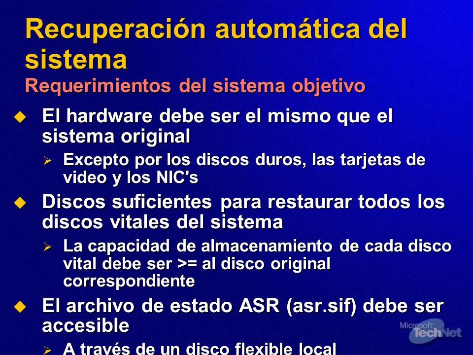 Recuperación automática del sistema Requerimientos del sistema objetivo El hardware debe ser el mismo que el sistema original El hardware debe ser el mismo que el sistema original Excepto por los discos duros, las tarjetas de video y los NIC s Excepto por los discos duros, las tarjetas de video y los NIC s Discos suficientes para restaurar todos los discos vitales del sistema Discos suficientes para restaurar todos los discos vitales del sistema La capacidad de almacenamiento de cada disco vital debe ser >= al disco original correspondiente La capacidad de almacenamiento de cada disco vital debe ser >= al disco original correspondiente El archivo de estado ASR (asr.sif) debe ser accesible El archivo de estado ASR (asr.sif) debe ser accesible A través de un disco flexible local A través de un disco flexible local