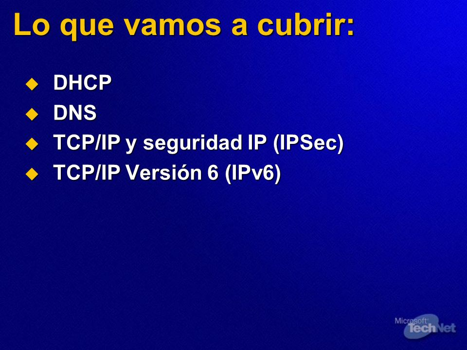 Lo que vamos a cubrir: DHCP DHCP DNS DNS TCP/IP y seguridad IP (IPSec) TCP/IP y seguridad IP (IPSec) TCP/IP Versión 6 (IPv6) TCP/IP Versión 6 (IPv6)