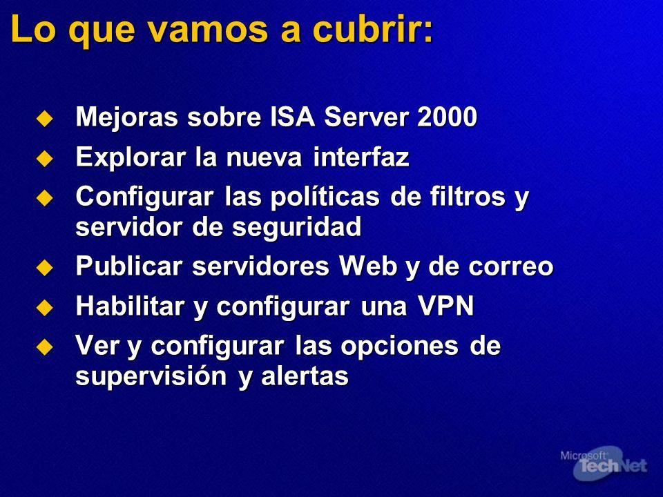 Lo que vamos a cubrir: Mejoras sobre ISA Server 2000 Mejoras sobre ISA Server 2000 Explorar la nueva interfaz Explorar la nueva interfaz Configurar las políticas de filtros y servidor de seguridad Configurar las políticas de filtros y servidor de seguridad Publicar servidores Web y de correo Publicar servidores Web y de correo Habilitar y configurar una VPN Habilitar y configurar una VPN Ver y configurar las opciones de supervisión y alertas Ver y configurar las opciones de supervisión y alertas