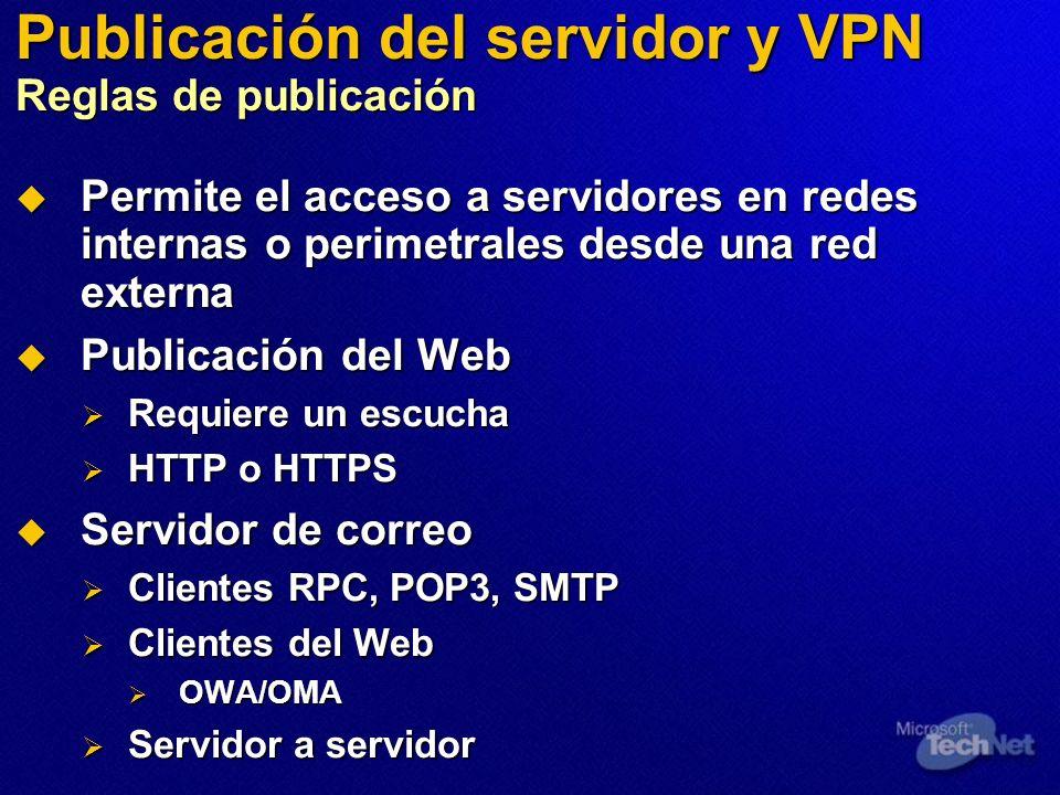 Publicación del servidor y VPN Reglas de publicación Permite el acceso a servidores en redes internas o perimetrales desde una red externa Permite el acceso a servidores en redes internas o perimetrales desde una red externa Publicación del Web Publicación del Web Requiere un escucha Requiere un escucha HTTP o HTTPS HTTP o HTTPS Servidor de correo Servidor de correo Clientes RPC, POP3, SMTP Clientes RPC, POP3, SMTP Clientes del Web Clientes del Web OWA/OMA OWA/OMA Servidor a servidor Servidor a servidor
