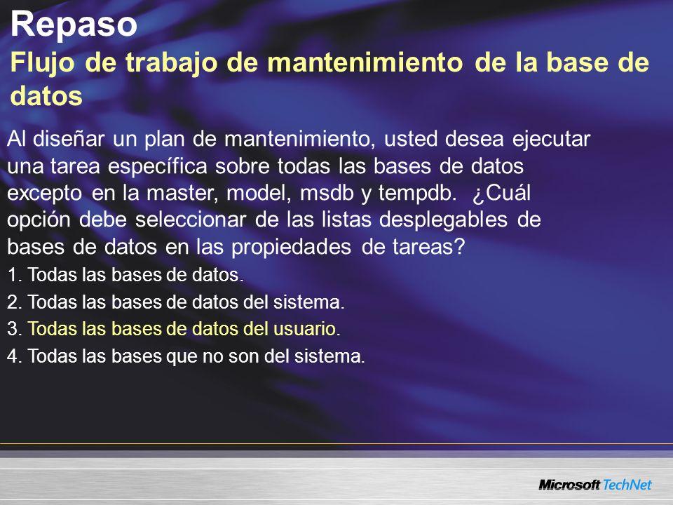 Repaso Flujo de trabajo de mantenimiento de la base de datos Al diseñar un plan de mantenimiento, usted desea ejecutar una tarea específica sobre todas las bases de datos excepto en la master, model, msdb y tempdb.