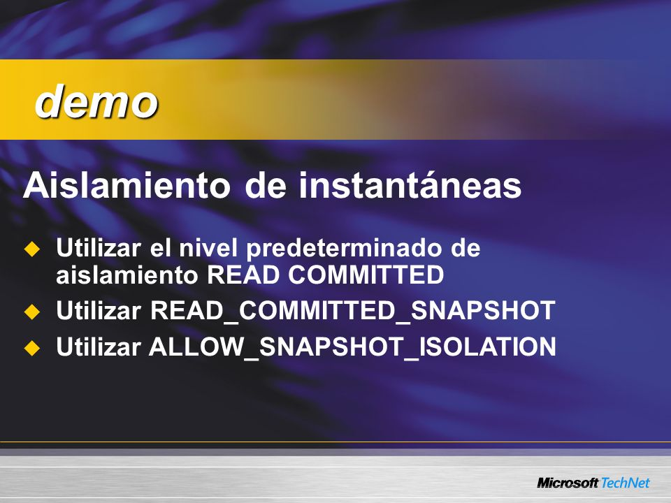 Aislamiento de instantáneas Utilizar el nivel predeterminado de aislamiento READ COMMITTED Utilizar READ_COMMITTED_SNAPSHOT Utilizar ALLOW_SNAPSHOT_ISOLATION demo demo